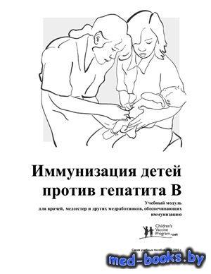 Иммунизация детей против гепатита В. Учебный модуль для врачей, медсестер и других медработников, обеспечивающих иммунизацию - Белов В.C.