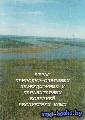 Атлас природно-очаговых инфекционных и паразитарных болезней республики Коми - Глушкова Л.И. - 2004 год