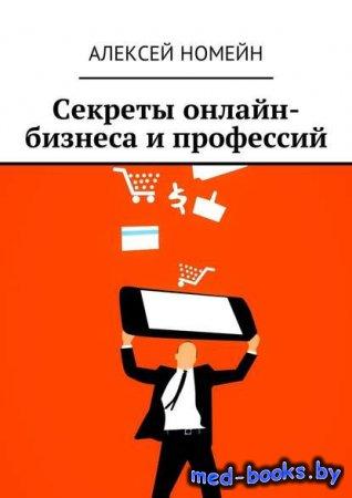 Секреты онлайн-бизнеса и профессий - Алексей Номейн - 2018 год