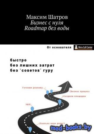 Бизнес с нуля. Roadmap без воды - Максим Шатров - 2018 год