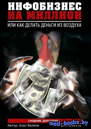 Инфобизнес на миллион. Или как делать деньги из воздуха - Азат Валеев - 201 ...