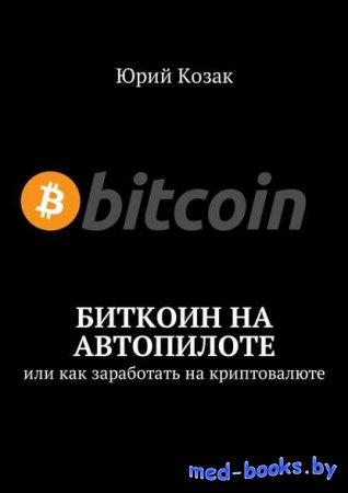 Биткоин на автопилоте. Или как заработать на криптовалюте - Юрий Козак - 20 ...