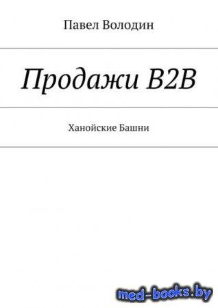 Продажи В2В. Ханойские Башни - Павел Владимирович Володин - 2017 год