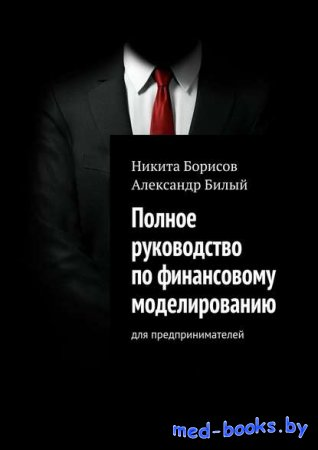 Полное руководство по финансовому моделированию. Для предпринимателей - Никита Борисов, Александр Билый - 2017 год