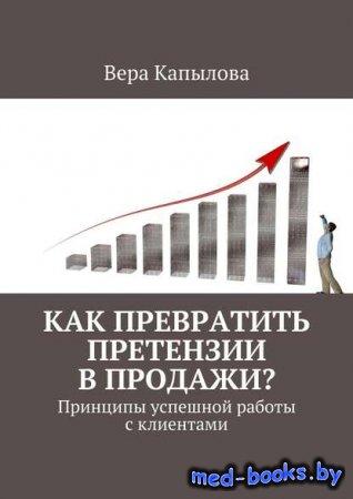 Как превратить претензии в продажи? Принципы успешной работы с клиентами - Вера Капылова - 2016 год