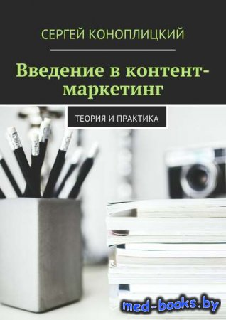 Введение в контент-маркетинг. Теория и практика - Сергей Коноплицкий - 2016 год