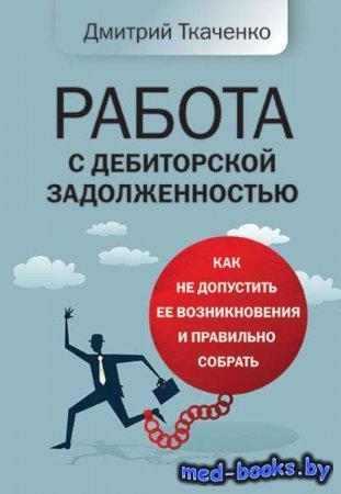Работа с дебиторской задолженностью. Как не допустить ее возникновения и правильно собрать - Дмитрий Ткаченко