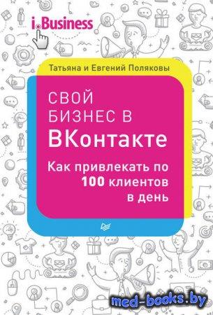 Свой бизнес в «ВКонтакте». Как привлекать по 100 клиентов в день - Евгений Поляков, Татьяна Полякова - 2016 год