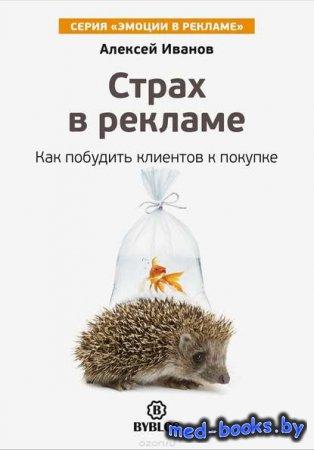 Страх в рекламе. Как побудить клиентов к покупке - Алексей Иванов - 2016 год