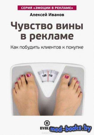 Чувство вины в рекламе. Как побудить клиентов к покупке - Алексей Иванов - 2016 год
