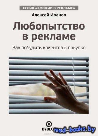 Любопытство в рекламе. Как побудить клиентов к покупке - Алексей Иванов - 2016 год
