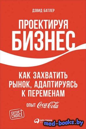 Проектируя бизнес: Как захватить рынок, адаптируясь к переменам. Опыт Coca-Cola - Дэвид Батлер, Линда Тишлер - 2015 год