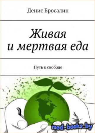 Денис Бросалин - Живая и мертвая еда. Путь к свободе