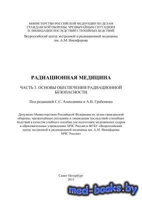 Радиационная медицина. Часть 3. Основы обеспечения радиационной безопасности - Алексанин С.С., Гребенюк А.Н.
