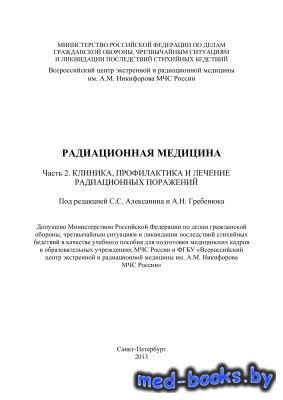 Радиационная медицина. Часть 2. Клиника, профилактика и лечение радиационных поражений - Алексанин С.С., Гребенюк А.Н.