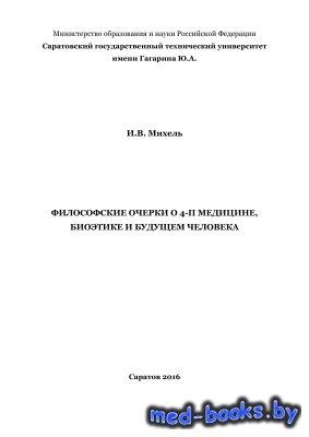 Философские очерки о 4-П медицине, биоэтике и будущем человека - Михель И.В. - 2016 год