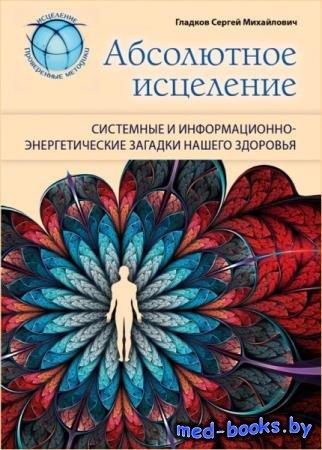 Сергей Гладков - Абсолютное исцеление. Системные и информационно-энергетические загадки нашего здоровья