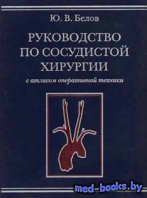 Руководство по сосудистой хирургии с атласом оперативной техники - Белов Ю.В. - 2011 год
