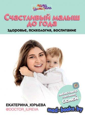 Счастливый малыш до года: здоровье, психология, воспитание - Екатерина Юрьева - 2020 год