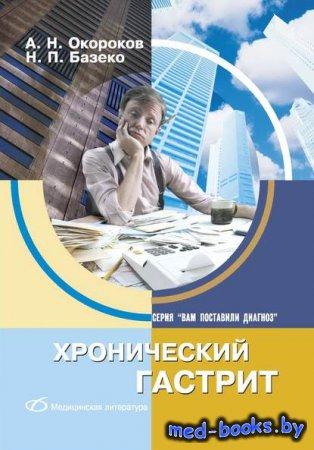 Хронический гастрит - Александр Окороков, Н. П. Базеко - 2004 год