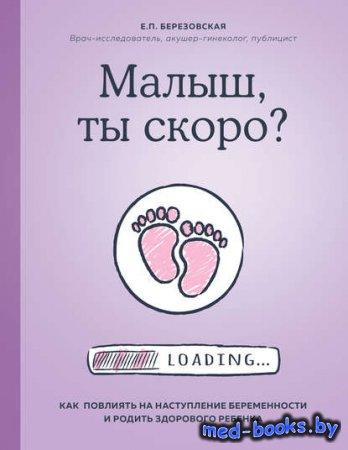 Малыш, ты скоро? Как повлиять на наступление беременности и родить здорового ребенка - Елена Березовская - 2019 год