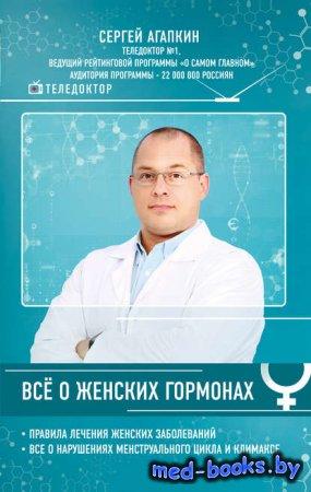 Всё о женских гормонах - Сергей Агапкин - 2017 год