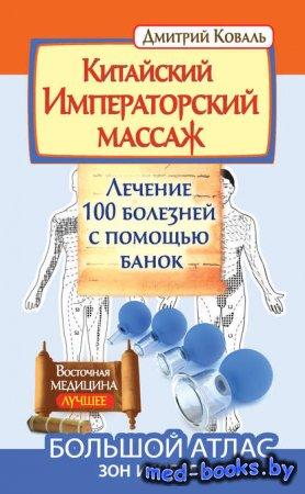 Китайский Императорский массаж. Лечение 100 болезней с помощью банок. Большой атлас зон исцеления - Дмитрий Коваль - 2014 год