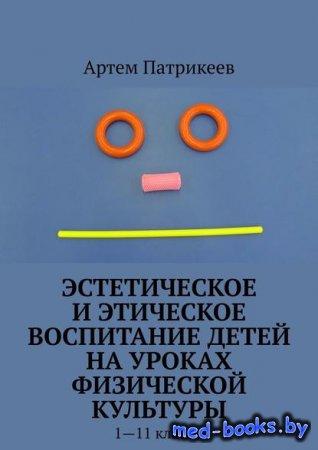 Эстетическое и этическое воспитание детей на уроках физической культуры. 1—11 классы - Артем Юрьевич Патрикеев - 2020 год