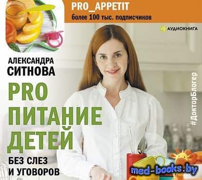PRO питание детей. Без слез и уговоров - Александра Ситнова - 2020 год