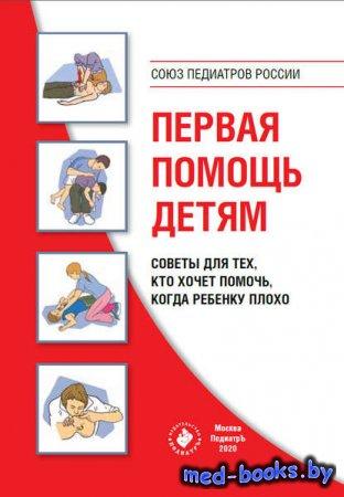 Первая помощь детям. Советы для тех, кто хочет помочь, когда ребенку плохо - Коллектив авторов - 2020 год