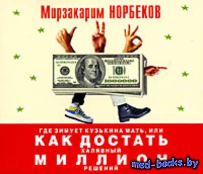 Где зимует кузькина мать, или Как достать халявный миллион решений - Мирзакарим Норбеков - 2012 год