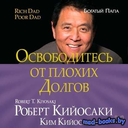 Освободитесь от плохих долгов - Роберт Кийосаки, Ким Кийосаки - 2015 год