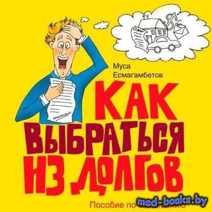 Как выбраться из долгов: Пособие по выживанию - Муса Есмагамбетов - 2009 го ...