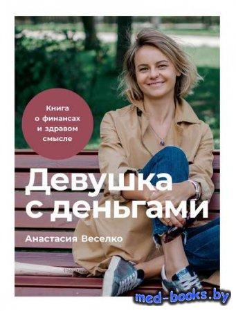 Девушка с деньгами. Книга о финансах и здравом смысле - Анастасия Веселко - ...