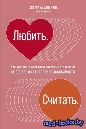 Любить. Считать. Как построить крепкие и здоровые отношения на основе финансовой независимости - Светлана Шишкина - 2020 год