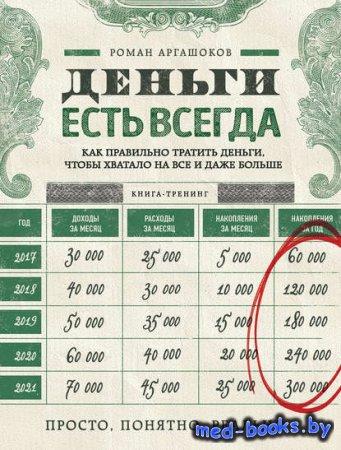 Деньги есть всегда. Как правильно тратить деньги, чтобы хватало на все и даже больше - Роман Аргашоков - 2016 год