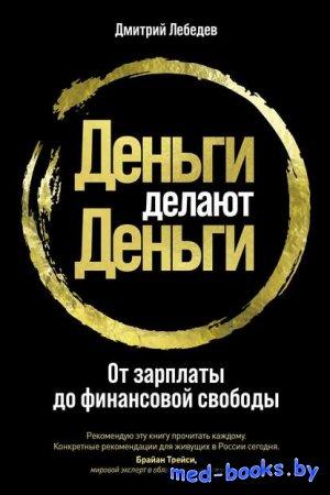 Деньги делают деньги. От зарплаты до финансовой свободы - Дмитрий Лебедев - 2020 год