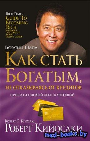 Как стать богатым, не отказываясь от кредитов - Роберт Кийосаки - 2012 год