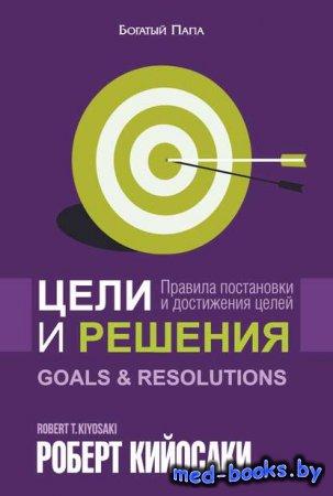 Цели и решения - Роберт Кийосаки - 2013 год