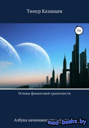 Основы финансовой грамотности. Азбука начинающего инвестора - Тимур Казанцев - 2019 год