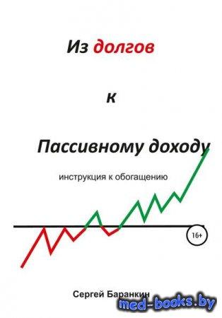 Из долгов к пассивному доходу - Сергей Валентинович Баранкин - 2019 год