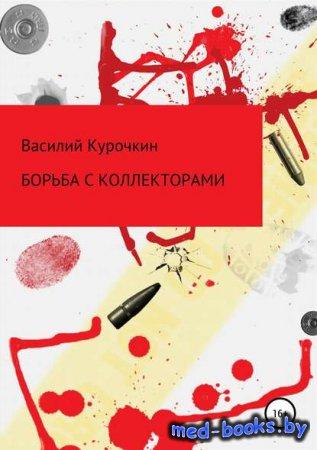Борьба с коллекторами - Василий Валерьевич Курочкин - 2019 год