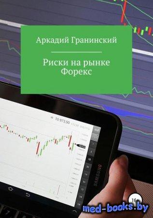 Риски на рынке Форекс - Аркадий Владимирович Гранинский - 2019 год