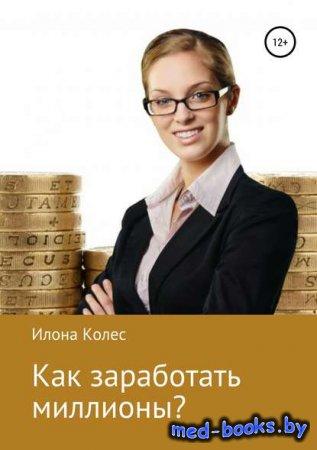 Как заработать миллионы? - Илона Владимировна Колес - 2019 год