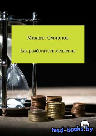 Как разбогатеть медленно - Михаил Владимирович Смирнов - 2018 год