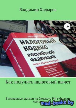 Как получить налоговый вычет - Владимир Валерьевич Ходырев - 2018 год