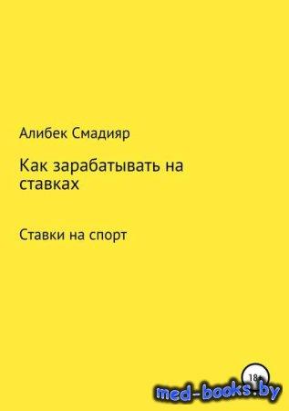Как зарабатывать на ставках - Алибек Куанышбекович Смадияр - 2018 год